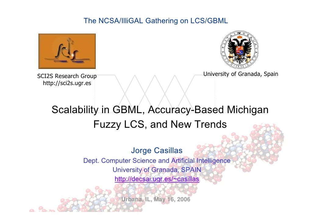 The NCSA/IlliGAL Gathering on LCS/GBML     SCI2S Research Group                                    University of Granada, ...