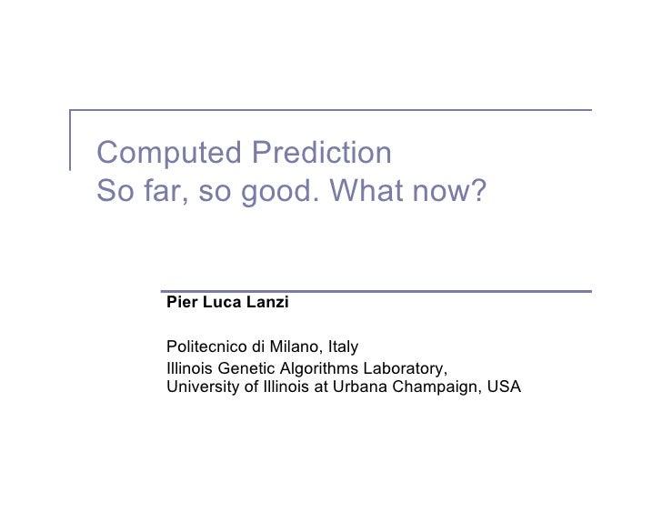 Computed Prediction So far, so good. What now?       Pier Luca Lanzi      Politecnico di Milano, Italy     Illinois Geneti...