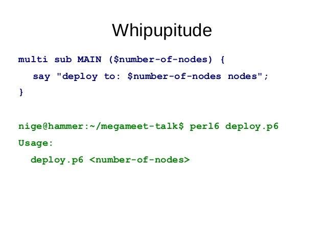 "Whipupitudemulti sub MAIN (Int $number-of-nodes) {say ""deploy to: $number-of-nodes nodes"";}multi sub MAIN (Bool :$run-test..."