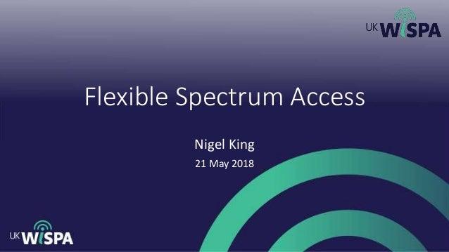 Flexible Spectrum Access Nigel King 21 May 2018