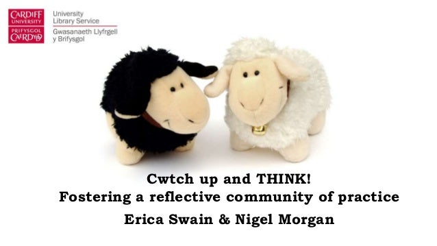 Cwtch up and THINK! Fostering a reflective community of practice Erica Swain & Nigel Morgan