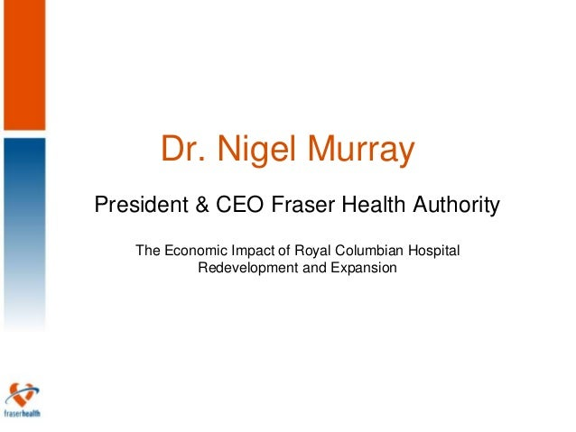 Dr. Nigel MurrayPresident & CEO Fraser Health Authority   The Economic Impact of Royal Columbian Hospital           Redeve...