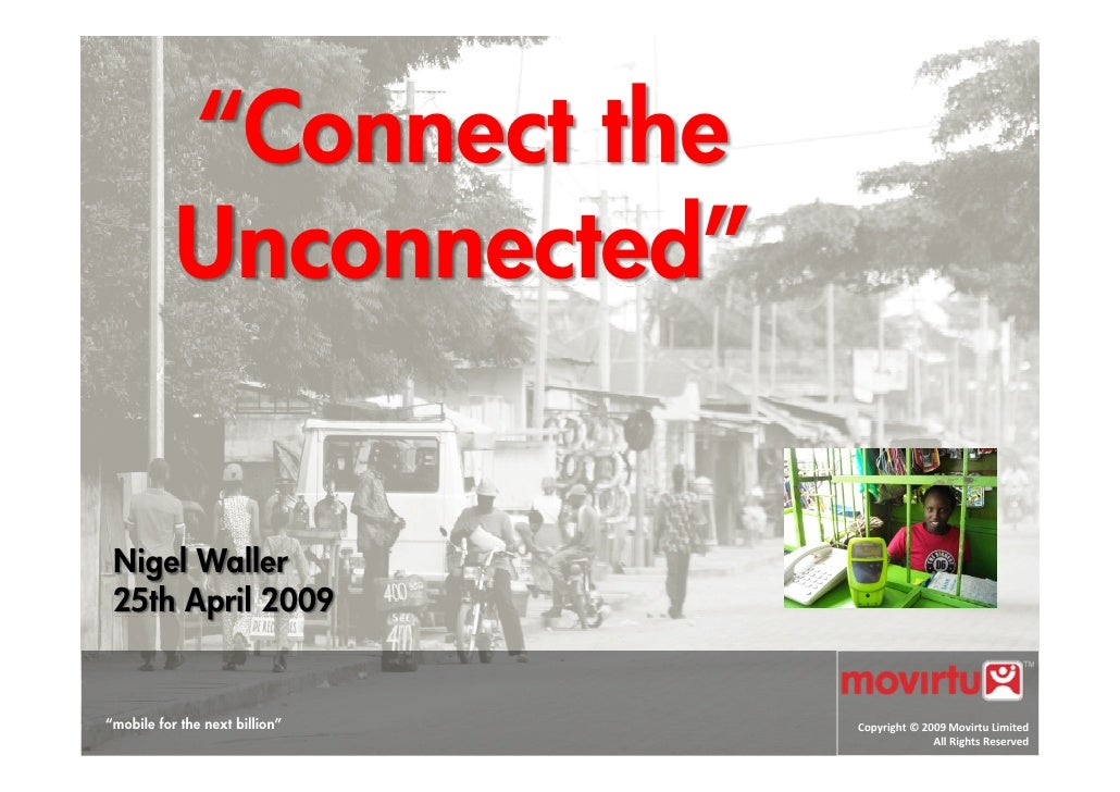 """Connect the            Unconnected""    Nigel Waller  25th April 2009   ""mobile for the next billion""   Copyright © 2009 M..."