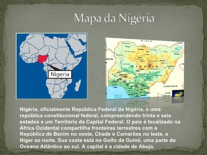 Nigéria, oficialmente República Federal da Nigéria, é uma república constitucional federal, compreendendo trinta e seis es...