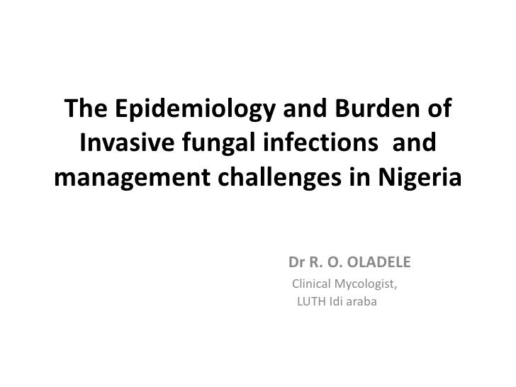 The Epidemiology and Burden of Invasive fungal infections andmanagement challenges in Nigeria                  Dr R. O. OL...