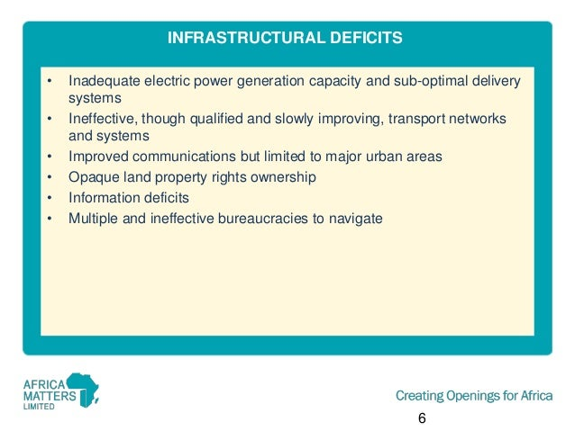 INFRASTRUCTURAL DEFICITS • • • • • •  Inadequate electric power generation capacity and sub-optimal delivery systems Ineff...