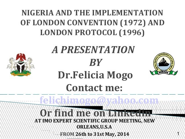 NIGERIA AND THE IMPLEMENTATION OF LONDON CONVENTION (1972) AND LONDON PROTOCOL (1996) A PRESENTATION BY Dr.Felicia Mogo Co...