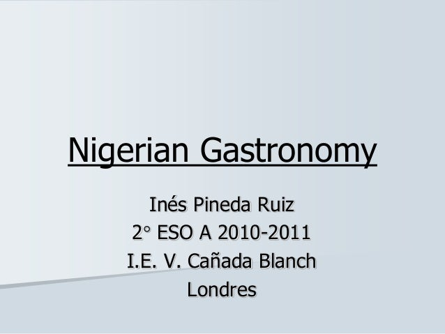 Nigerian Gastronomy Inés Pineda Ruiz 2 ESO A 2010-2011 I.E. V. Cañada Blanch Londres