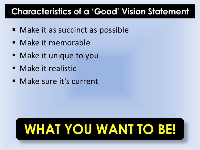 Characteristics of a 'Good' Vision Statement  Make it as succinct as possible  Make it memorable  Make it unique to you...