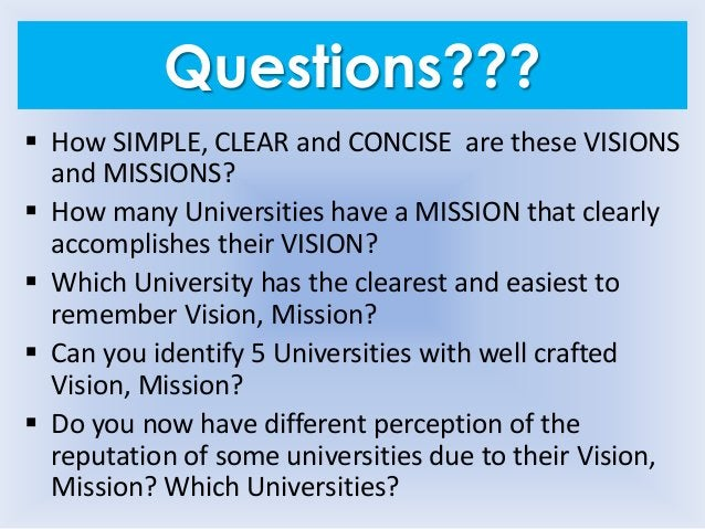 Questions???  How SIMPLE, CLEAR and CONCISE are these VISIONS and MISSIONS?  How many Universities have a MISSION that c...