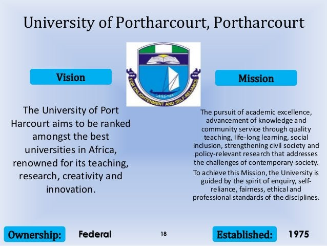 Vision Mission Ownership: Established:18 The University of Port Harcourt aims to be ranked amongst the best universities i...
