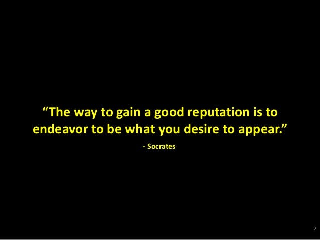 """""""The way to gain a good reputation is to endeavor to be what you desire to appear."""" 2 - Socrates"""