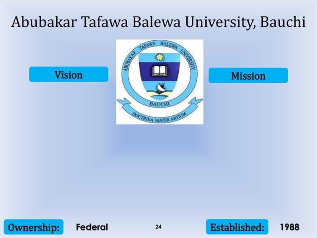 Vision Mission Ownership: Established:24 Abubakar Tafawa Balewa University, Bauchi Federal 1988