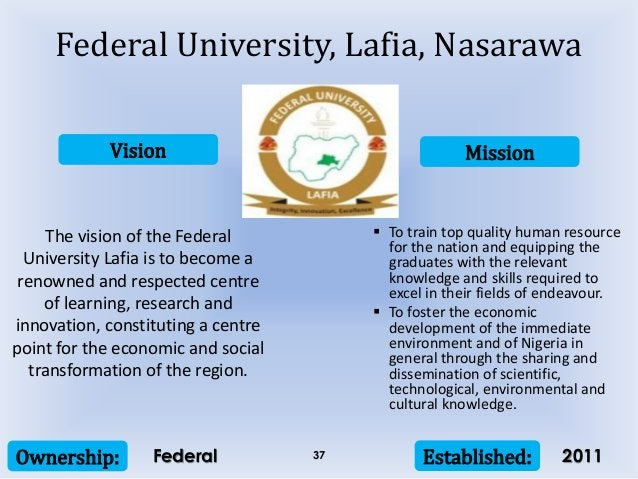Vision Mission Ownership: Established:37 The vision of the Federal University Lafia is to become a renowned and respected ...