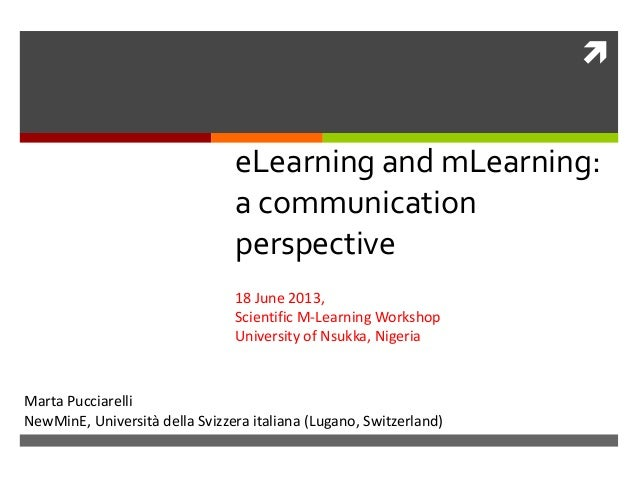   eLearning and mLearning: a communication perspective 18 June 2013, Scientific M-Learning Workshop University of Nsukka,...