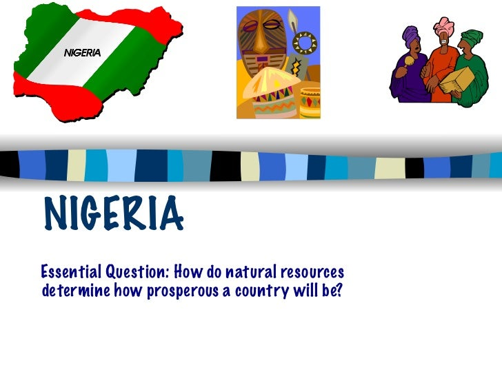 NIGERIAEssential Question: How do natural resourcesdetermine how prosperous a country will be?