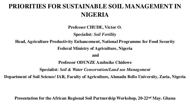 PRIORITIES FOR SUSTAINABLE SOIL MANAGEMENT IN NIGERIA Professor CHUDE, Victor O. Specialist: Soil Fertility Head, Agricult...