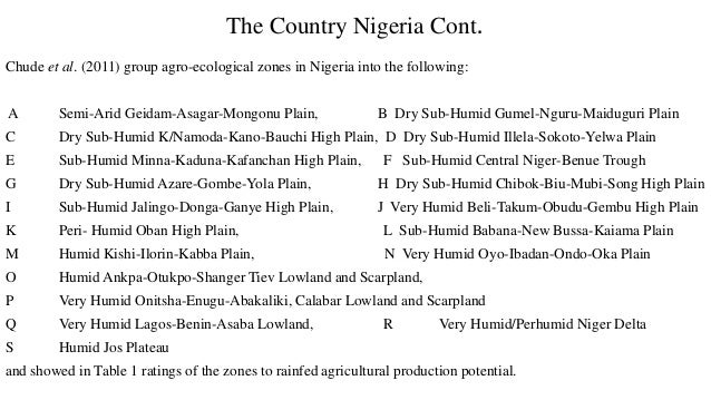 The Country Nigeria Cont. Chude et al. (2011) group agro-ecological zones in Nigeria into the following: A Semi-Arid Geida...