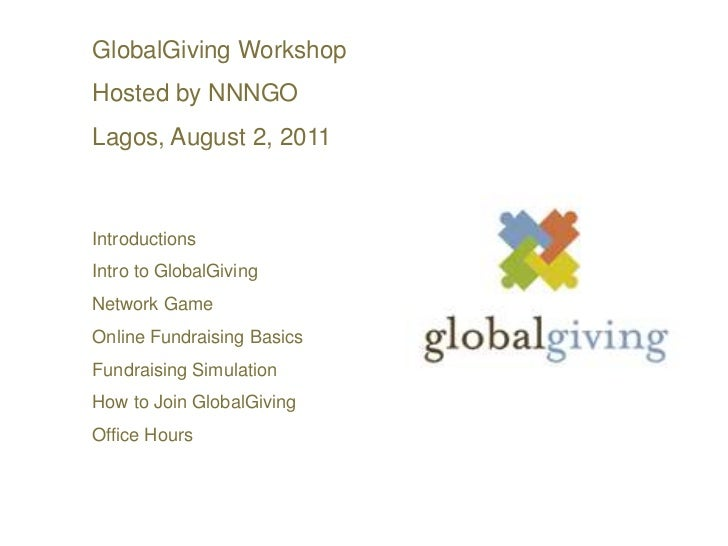 GlobalGiving Workshop <br />Hosted by NNNGO<br />Lagos, August 2, 2011<br />Introductions<br />Intro to GlobalGiving<br />...