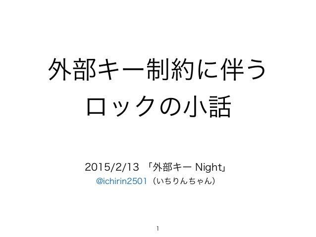 外部キー制約に伴う ロックの小話 2015/2/13 「外部キー Night」 @ichirin2501(いちりんちゃん) 1