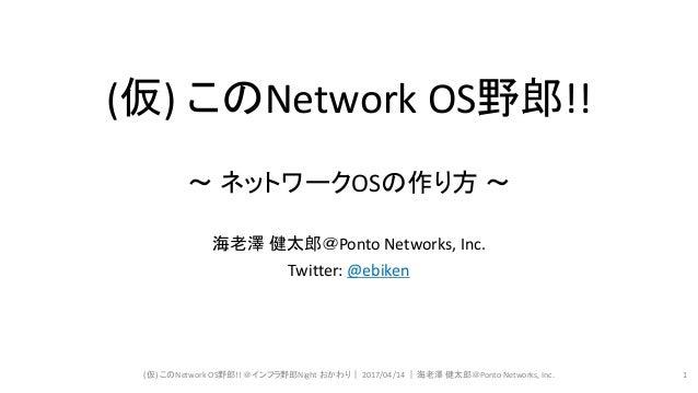 (仮) このNetwork OS野郎!! ~ ネットワークOSの作り方 ~ 海老澤 健太郎@Ponto Networks, Inc. Twitter: @ebiken (仮) このNetwork OS野郎!! @インフラ野郎Night おかわり...