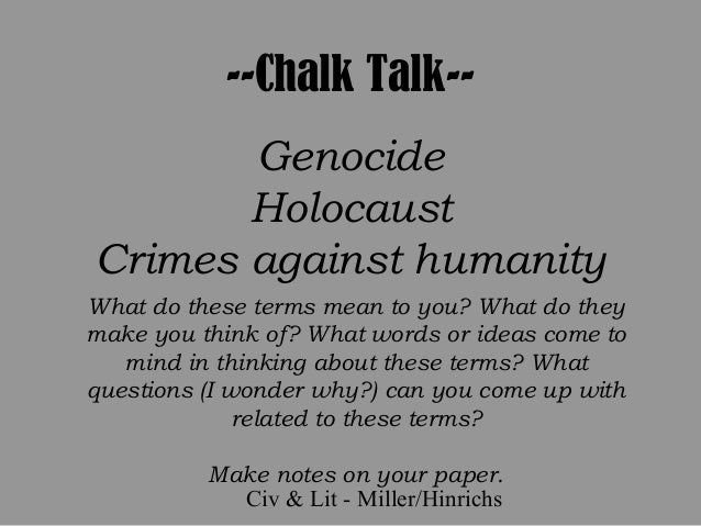 Civ & Lit - Miller/Hinrichs --Chalk Talk-- Genocide Holocaust Crimes against humanity What do these terms mean to you? Wha...
