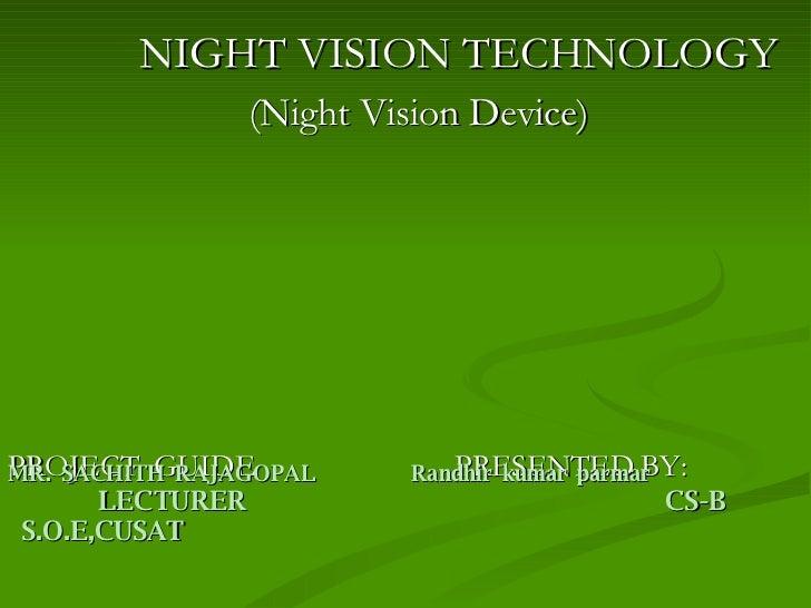 <ul><li>NIGHT VISION TECHNOLOGY </li></ul><ul><li>(Night Vision Device)  </li></ul><ul><li>PROJECT  GUIDE  PRESENTED BY:  ...