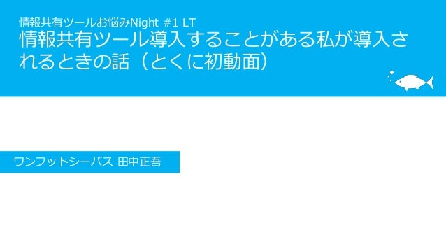 情報共有ツールお悩みNight #1 LT 情報共有ツール導入することがある私が導入さ れるときの話(とくに初動面) ワンフットシーバス 田中正吾