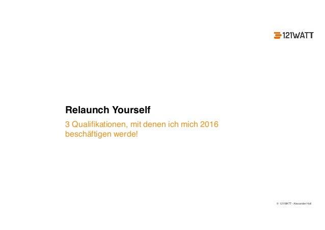 © 121WATT - Alexander Holl Relaunch Yourself 3 Qualifikationen, mit denen ich mich 2016 beschäftigen werde!