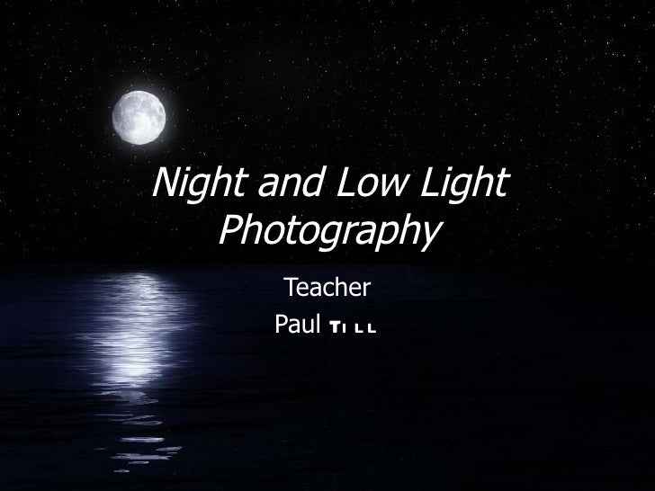 Night and Low Light   Photography       Teacher      Paul Ti l l