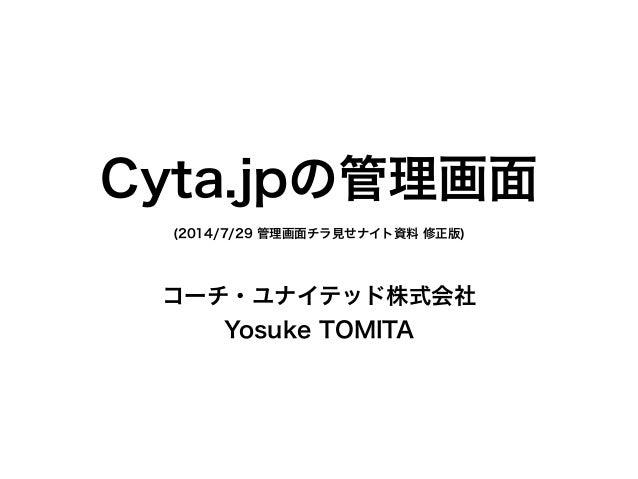 Cyta.jpの管理画面 (2014/7/29 管理画面チラ見せナイト資料 修正版) コーチ・ユナイテッド株式会社 Yosuke TOMITA