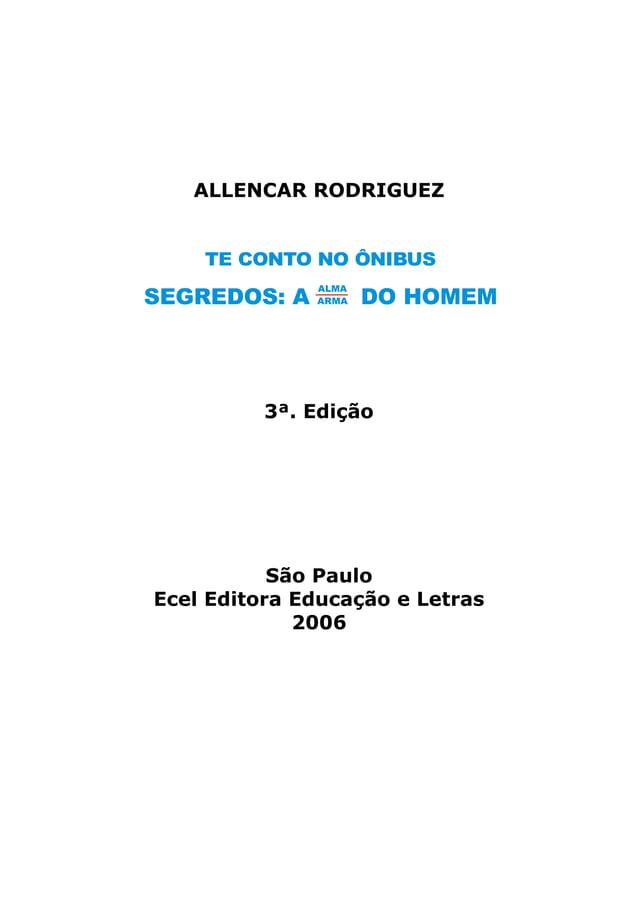 ALLENCAR RODRIGUEZ3ª. EdiçãoSão PauloEcel Editora Educação e Letras2006TE CONTO NO ÔNIBUSSEGREDOS: A DO HOMEMALMA