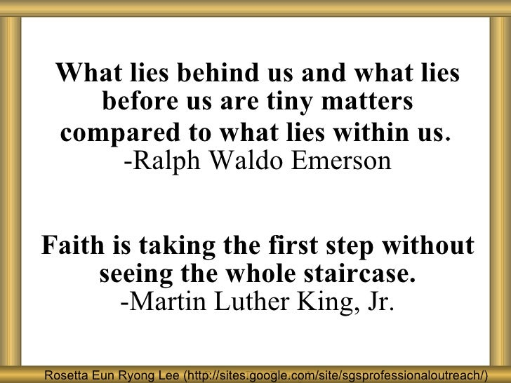 W h at lies behind us and what lies before us are tiny matters compared to what lies within us . -Ralph Waldo Emerson F a ...