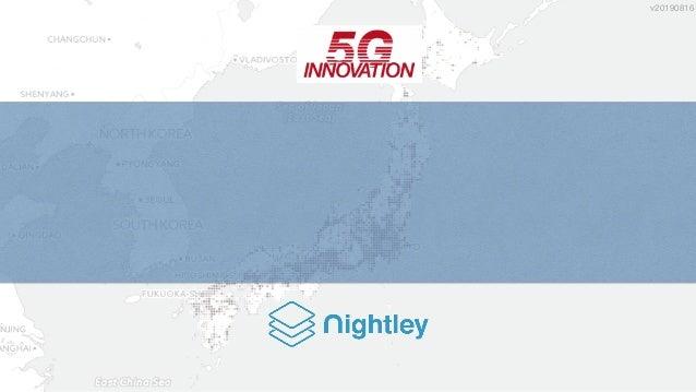 Nightley Inc. Confidential & Proprietary 5G トラベルテック 5Gテクノロジーが生む新たな旅行体験 ロケーションビッグデータ解析ソリューションと インバウンド対策支援事例 v20190816