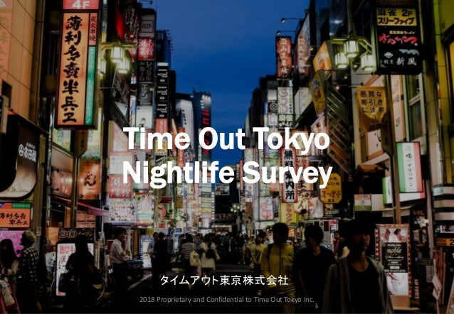 Time Out Tokyo Nightlife Survey タイムアウト東京株式会社 2018 Proprietary and Confidential to Time Out Tokyo Inc.
