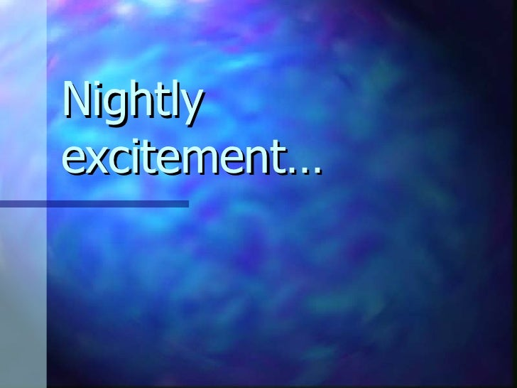 Nightly excitement…