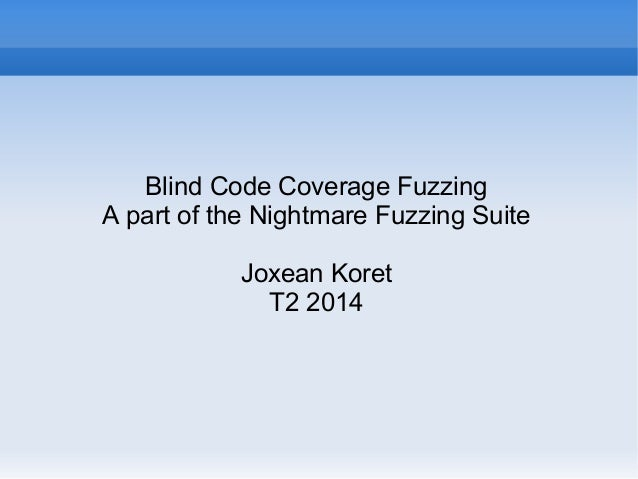 Blind Code Coverage Fuzzing  A part of the Nightmare Fuzzing Suite  Joxean Koret  T2 2014