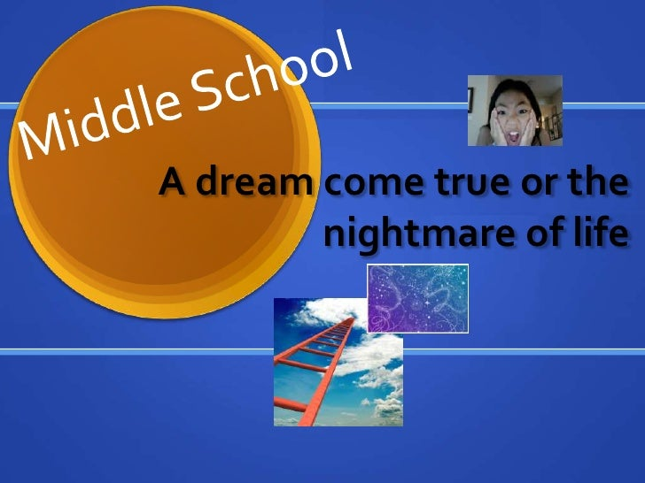 Middle School<br />A dream come true or the nightmare of life<br />