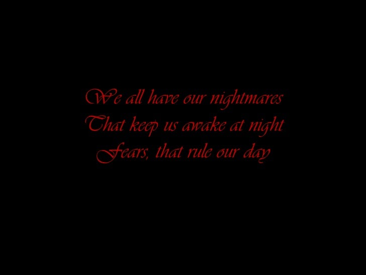 We all have our nightmaresThat keep us awake at night Fears, that rule our day<br />