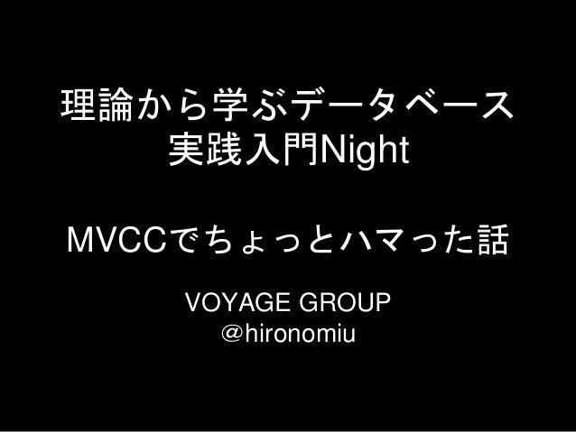 理論から学ぶデータベース 実践入門Night VOYAGE GROUP @hironomiu MVCCでちょっとハマった話
