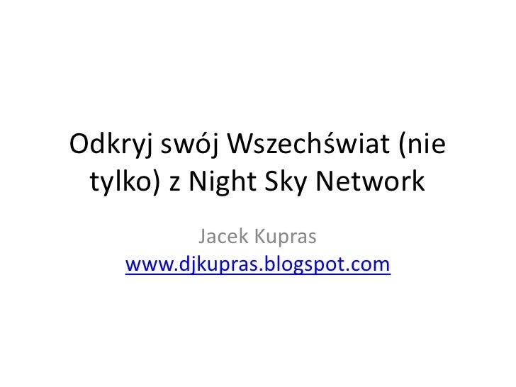 Odkryj swój Wszechświat (nie  tylko) z Night Sky Network           Jacek Kupras     www.djkupras.blogspot.com