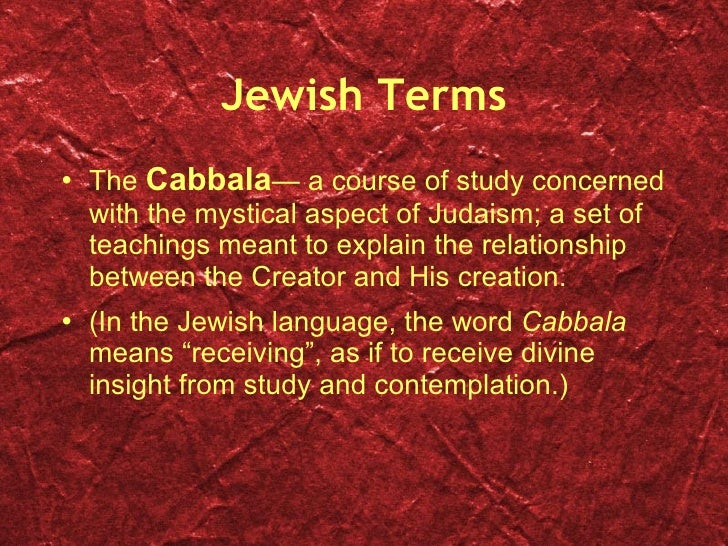Jewish Terms <ul><li>The  Cabbala — a course of study concerned with the mystical aspect of Judaism; a set of teachings me...