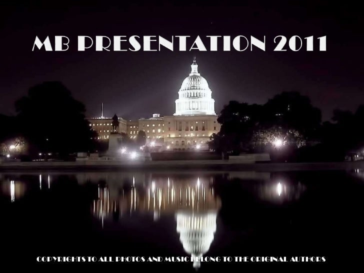 MB PRESENTATION 2011<br />COPYRIGHTS TO ALL PHOTOS AND MUSIC BELONG TO THE ORIGINAL AUTHORS<br />