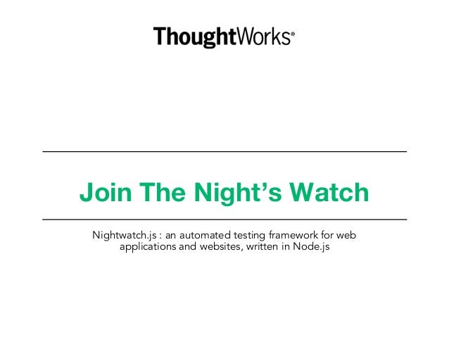 Join The Night's Watch Nightwatch.js : an automated testing framework for web applications and websites, written in Node.js