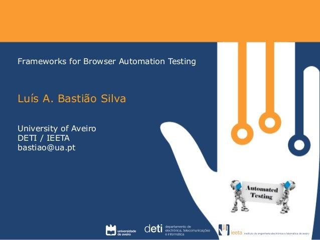 Frameworks for Browser Automation Testing  Luís A. Bastião Silva  University of Aveiro  DETI / IEETA  bastiao@ua.pt
