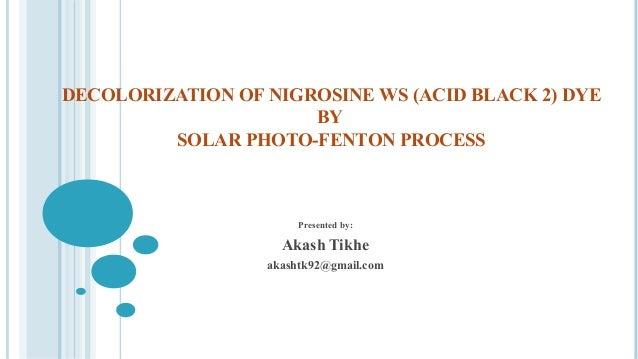 DECOLORIZATION OF NIGROSINE WS (ACID BLACK 2) DYE BY SOLAR PHOTO-FENTON PROCESS Presented by: Akash Tikhe akashtk92@gmail....
