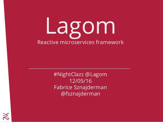 LagomReactive microservices framework #NightClazz @Lagom 12/05/16 Fabrice Sznajderman @fsznajderman