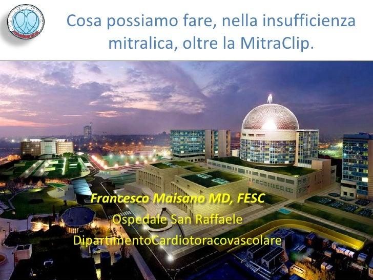 Cosa possiamo fare, nella insufficienza     mitralica, oltre la MitraClip.   Francesco Maisano MD, FESC       Ospedale San...