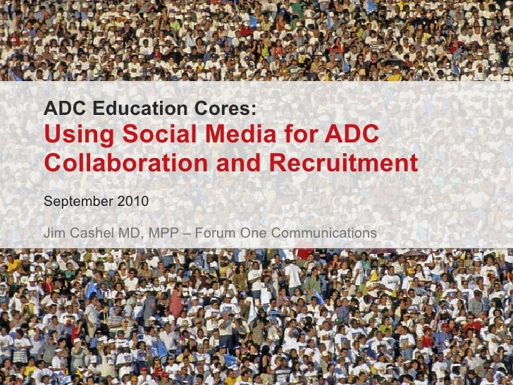 ADC Education Cores: Using Social Media for ADC Collaboration and Recruitment September 2010 Jim Cashel MD, MPP – Forum On...