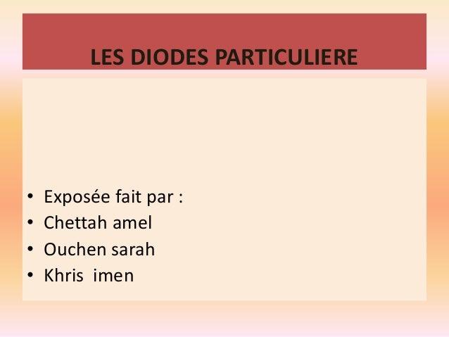 LES DIODES PARTICULIERE  • Exposée fait par :  • Chettah amel  • Ouchen sarah  • Khris imen